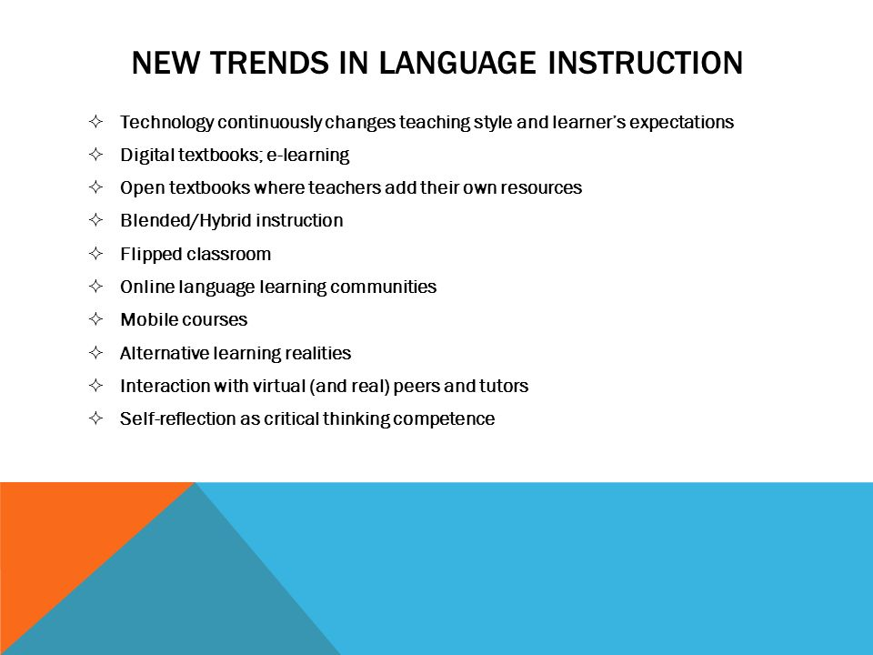 NEW TRENDS IN LANGUAGE INSTRUCTION Technology continuously changes teaching style and learners expectations Digital textbooks; e-learning Open textboo