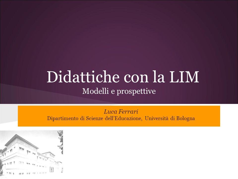 Didattiche con la LIM Modelli e prospettive Luca Ferrari Dipartimento di Scienze dellEducazione, Università di Bologna