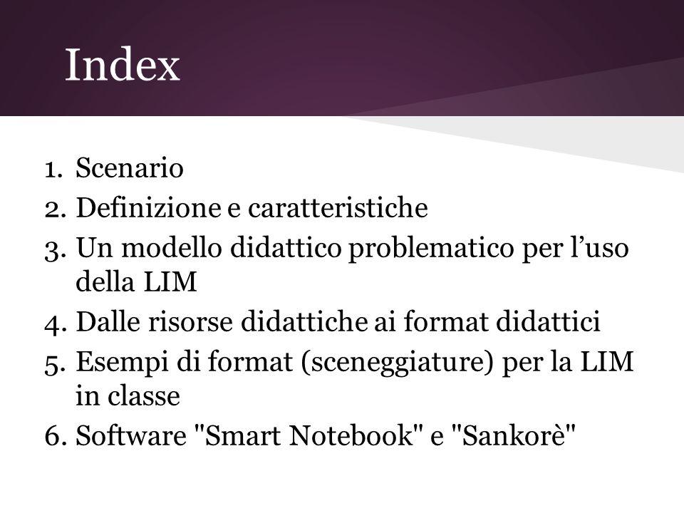Index 1.Scenario 2.Definizione e caratteristiche 3.Un modello didattico problematico per luso della LIM 4.Dalle risorse didattiche ai format didattici 5.Esempi di format (sceneggiature) per la LIM in classe 6.Software Smart Notebook e Sankorè