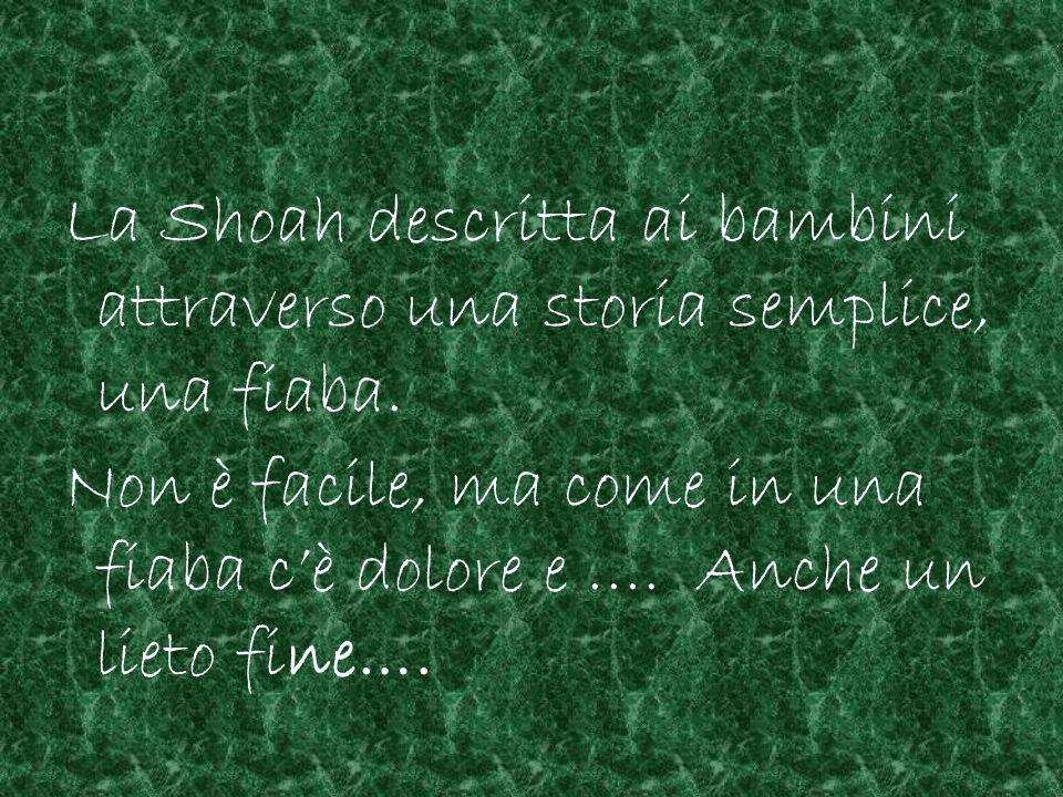 La Shoah descritta ai bambini attraverso una storia semplice, una fiaba. Non è facile, ma come in una fiaba cè dolore e …. Anche un lieto fine….