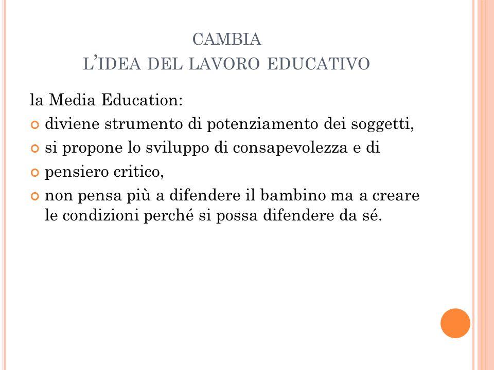 CAMBIA L IDEA DEL LAVORO EDUCATIVO la Media Education: diviene strumento di potenziamento dei soggetti, si propone lo sviluppo di consapevolezza e di