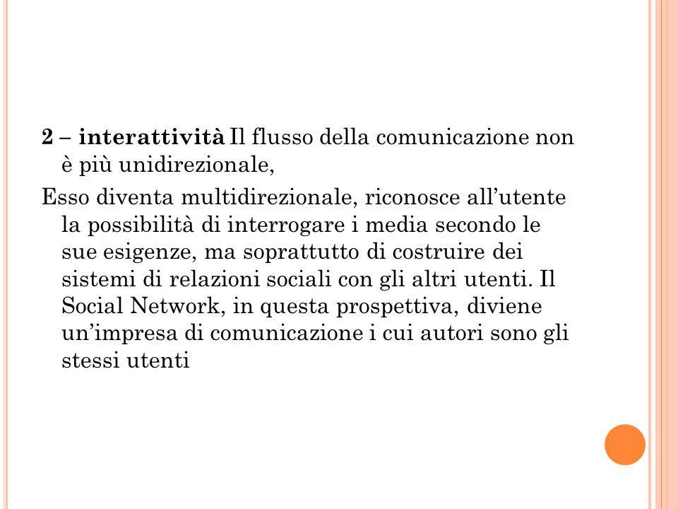 2 – interattività Il flusso della comunicazione non è più unidirezionale, Esso diventa multidirezionale, riconosce allutente la possibilità di interrogare i media secondo le sue esigenze, ma soprattutto di costruire dei sistemi di relazioni sociali con gli altri utenti.