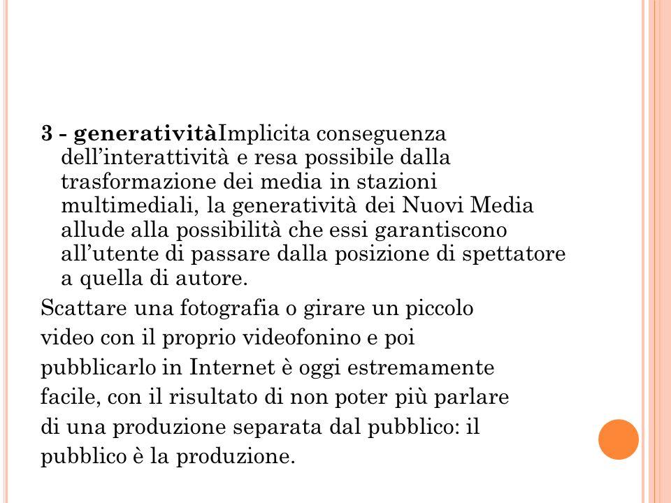 3 - generatività Implicita conseguenza dellinterattività e resa possibile dalla trasformazione dei media in stazioni multimediali, la generatività dei Nuovi Media allude alla possibilità che essi garantiscono allutente di passare dalla posizione di spettatore a quella di autore.