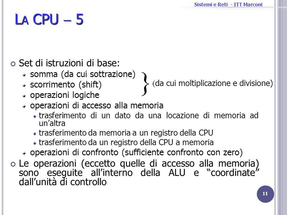 Sistemi e Reti - ITT Marconi L A CPU 5 Set di istruzioni di base: somma (da cui sottrazione) scorrimento (shift) operazioni logiche operazioni di acce