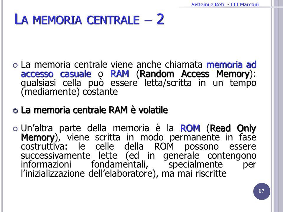Sistemi e Reti - ITT Marconi L A MEMORIA CENTRALE 2 memoria ad accesso casualeRAMRandom Access Memory La memoria centrale viene anche chiamata memoria