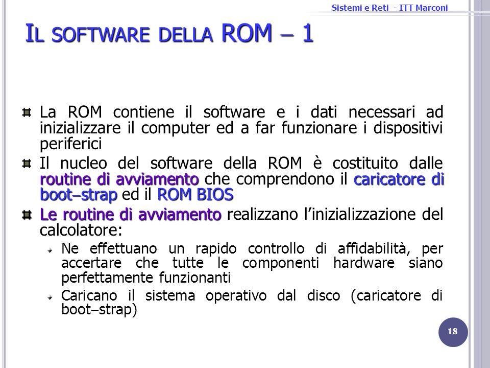 Sistemi e Reti - ITT Marconi I L SOFTWARE DELLA ROM 1 18 La ROM contiene il software e i dati necessari ad inizializzare il computer ed a far funziona