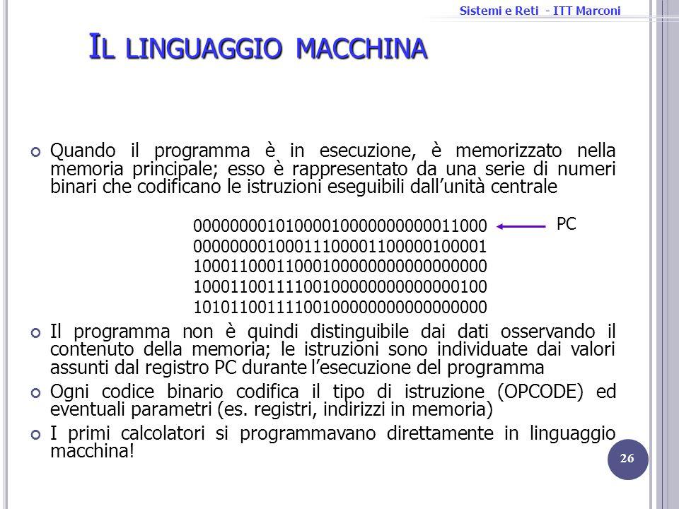 Sistemi e Reti - ITT Marconi I L LINGUAGGIO MACCHINA Quando il programma è in esecuzione, è memorizzato nella memoria principale; esso è rappresentato