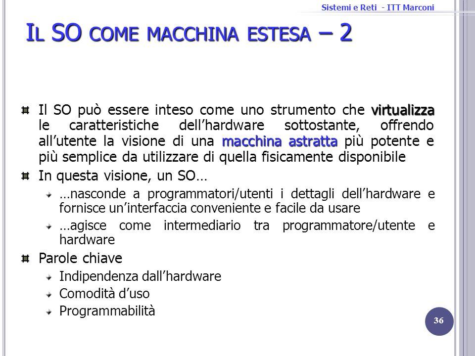 Sistemi e Reti - ITT Marconi I L SO COME MACCHINA ESTESA – 2 36 virtualizza macchina astratta Il SO può essere inteso come uno strumento che virtualiz