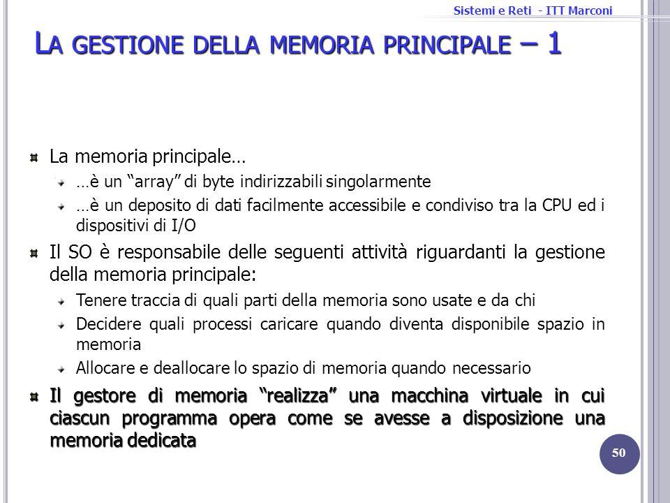 Sistemi e Reti - ITT Marconi L A GESTIONE DELLA MEMORIA PRINCIPALE – 1 La memoria principale… …è un array di byte indirizzabili singolarmente …è un de