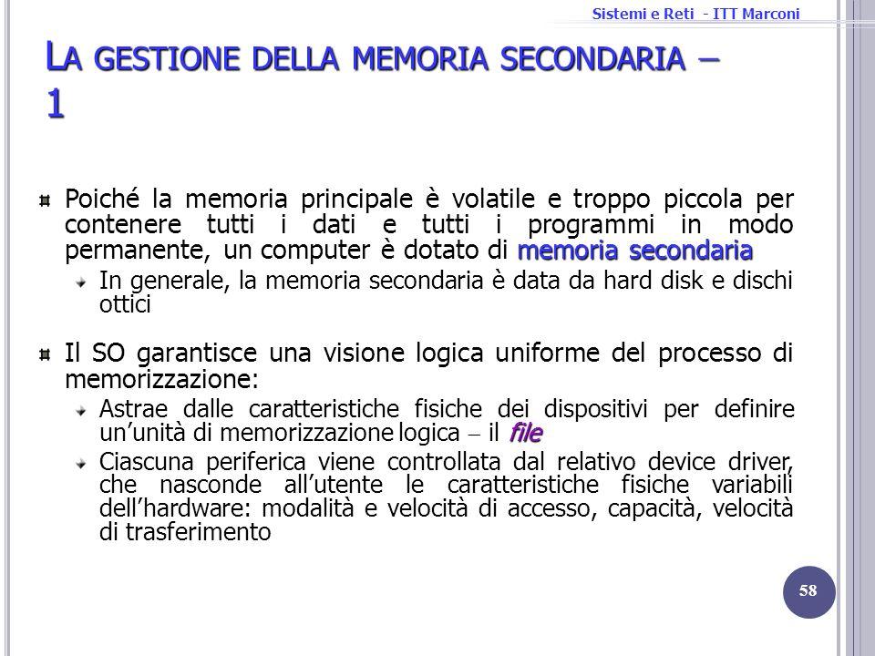 Sistemi e Reti - ITT Marconi L A GESTIONE DELLA MEMORIA SECONDARIA 1 memoria secondaria Poiché la memoria principale è volatile e troppo piccola per c