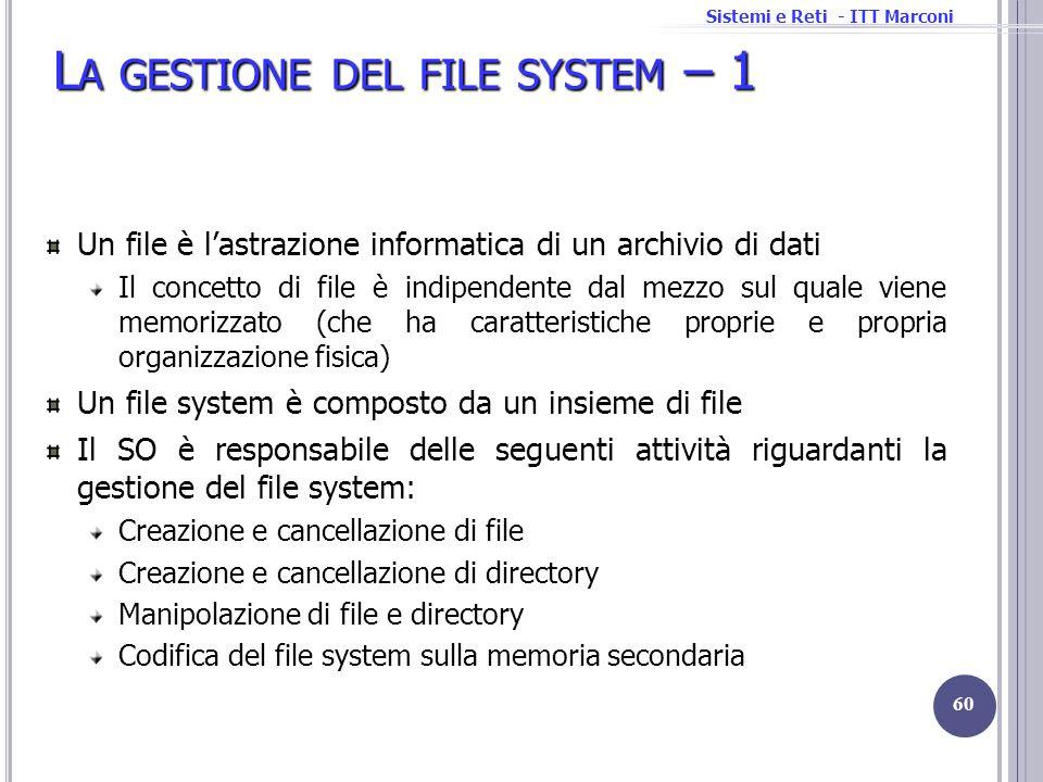 Sistemi e Reti - ITT Marconi L A GESTIONE DEL FILE SYSTEM – 1 Un file è lastrazione informatica di un archivio di dati Il concetto di file è indipende