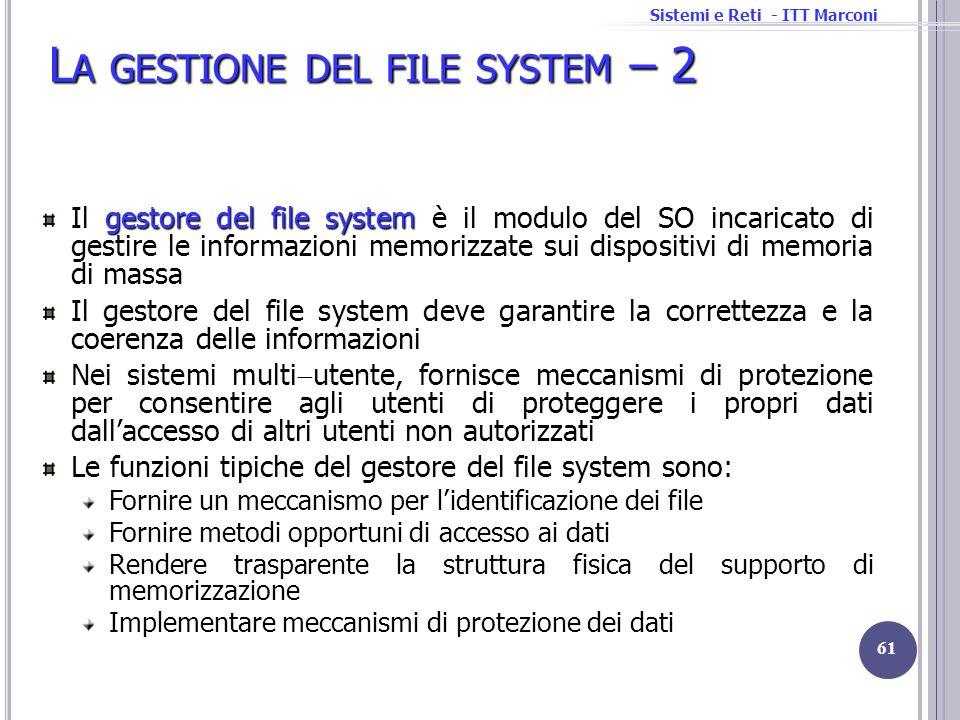 Sistemi e Reti - ITT Marconi L A GESTIONE DEL FILE SYSTEM – 2 gestore del file system Il gestore del file system è il modulo del SO incaricato di gest