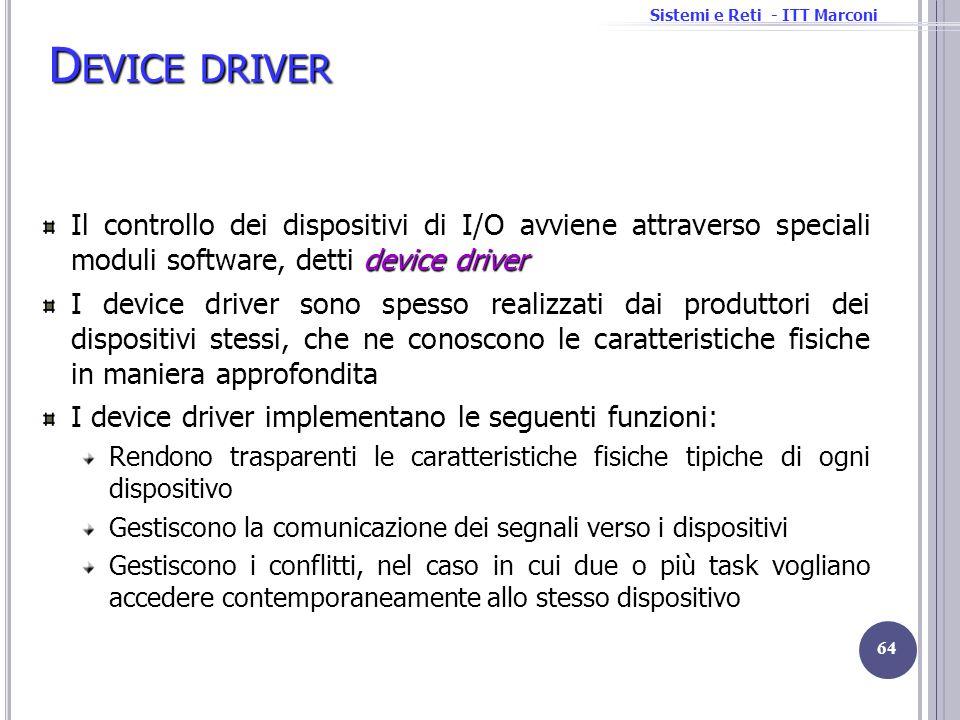 Sistemi e Reti - ITT Marconi D EVICE DRIVER device driver Il controllo dei dispositivi di I/O avviene attraverso speciali moduli software, detti devic