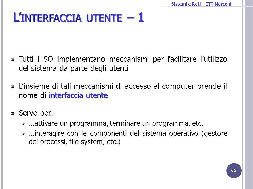 Sistemi e Reti - ITT Marconi L INTERFACCIA UTENTE – 1 Tutti i SO implementano meccanismi per facilitare lutilizzo del sistema da parte degli utenti in