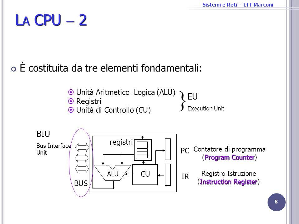 Sistemi e Reti - ITT Marconi L A CPU 2 È costituita da tre elementi fondamentali: 8 Unità Aritmetico Logica (ALU) Registri Unità di Controllo (CU) EU