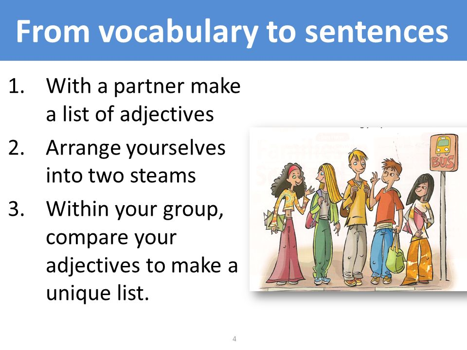 4 From vocabulary to sentences 1.With a partner make a list of adjectives 2.Arrange yourselves into two steams 3.Within your group, compare your adjec