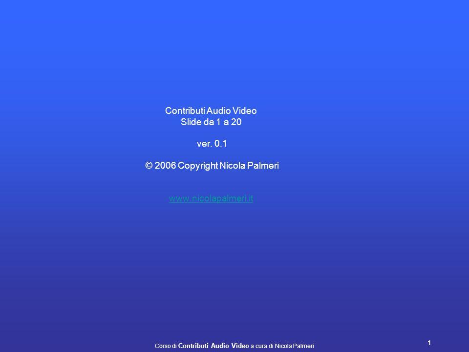 Corso di Contributi Audio Video a cura di Nicola Palmeri 1 Contributi Audio Video Slide da 1 a 20 ver.