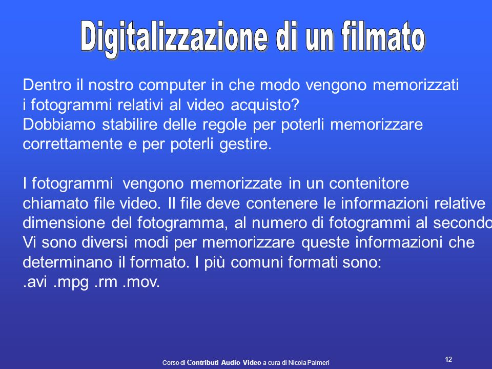 Corso di Contributi Audio Video a cura di Nicola Palmeri 11 Potremmo dire, anche se non è proprio corretto, che acquisire un filmato da una sorgente P