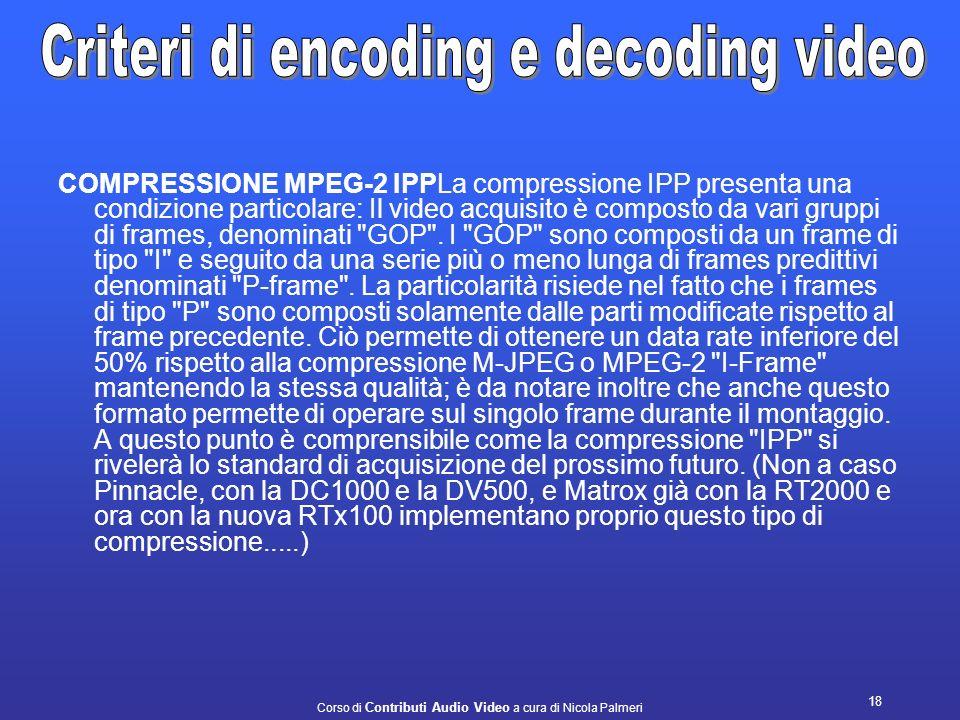 Corso di Contributi Audio Video a cura di Nicola Palmeri 17 COMPRESSIONE MPEG-2 IBP. La compressione IBP viene sfruttata soprattutto per il video stre