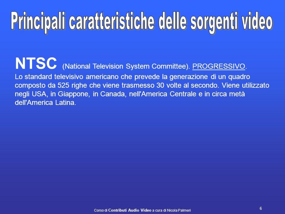 Corso di Contributi Audio Video a cura di Nicola Palmeri 6 NTSC (National Television System Committee).