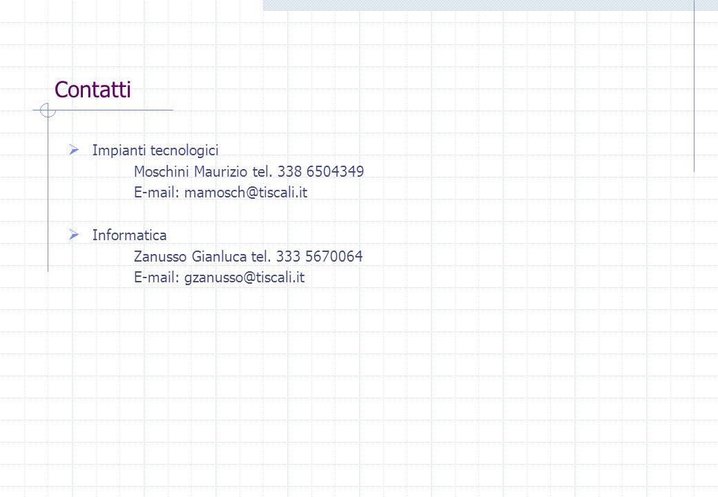 Contatti Impianti tecnologici Moschini Maurizio tel. 338 6504349 E-mail: mamosch@tiscali.it Informatica Zanusso Gianluca tel. 333 5670064 E-mail: gzan