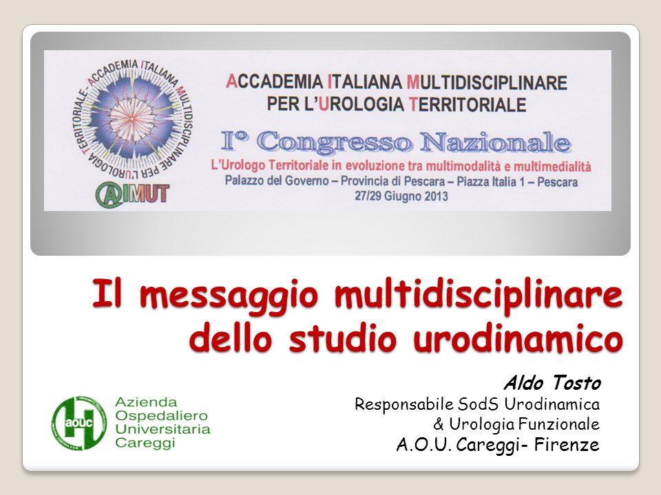 Il messaggio multidisciplinare dello studio urodinamico Aldo Tosto Responsabile SodS Urodinamica & Urologia Funzionale A.O.U. Careggi- Firenze