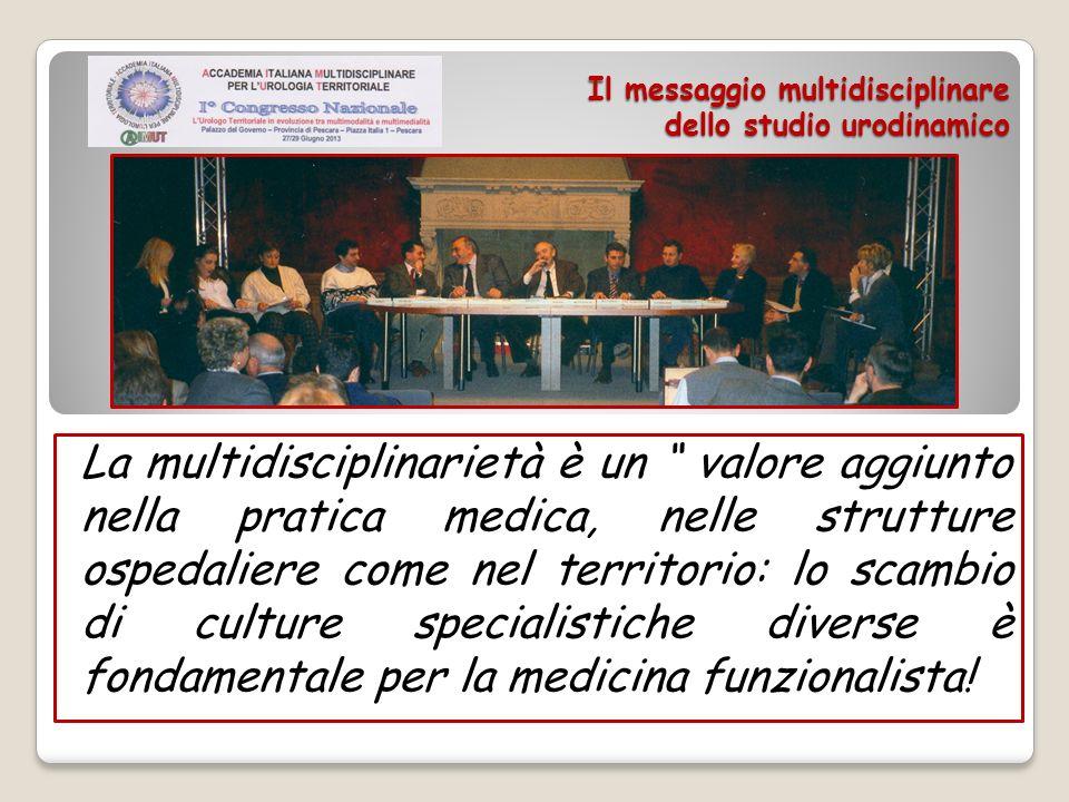 Il messaggio multidisciplinare dello studio urodinamico La multidisciplinarietà è un valore aggiunto nella pratica medica, nelle strutture ospedaliere
