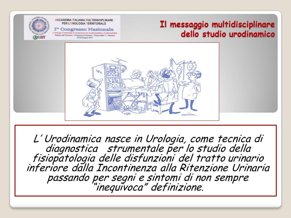 Il messaggio multidisciplinare dello studio urodinamico L Urodinamica nasce in Urologia, come tecnica di diagnostica strumentale per lo studio della f