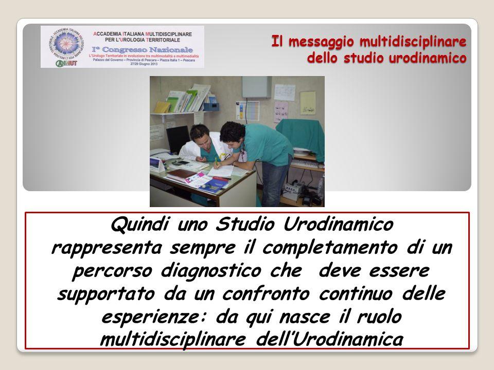 Il messaggio multidisciplinare dello studio urodinamico Quindi uno Studio Urodinamico rappresenta sempre il completamento di un percorso diagnostico c