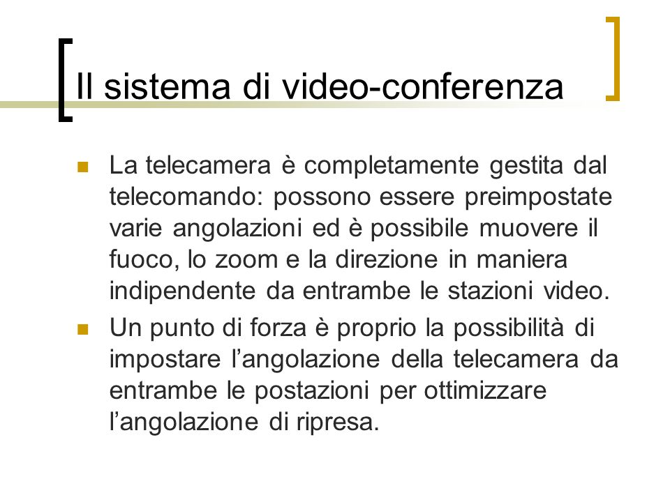 La telecamera è completamente gestita dal telecomando: possono essere preimpostate varie angolazioni ed è possibile muovere il fuoco, lo zoom e la dir