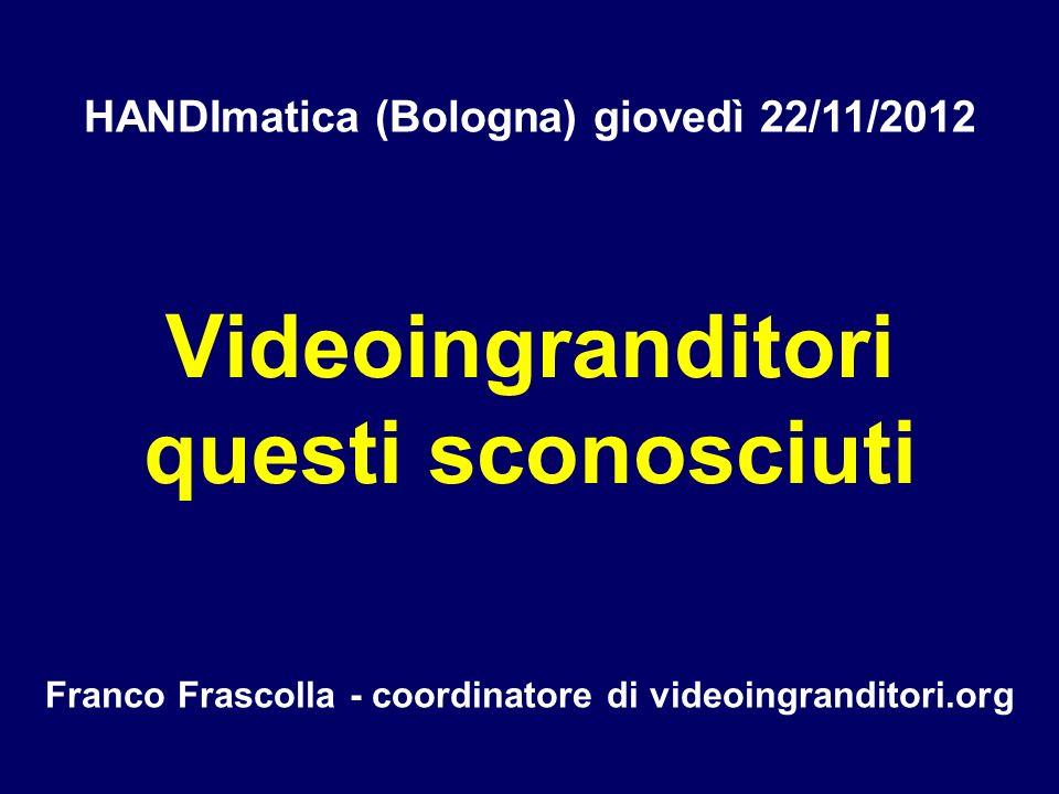 Videoingranditori questi sconosciuti Franco Frascolla - coordinatore di videoingranditori.org HANDImatica (Bologna) giovedì 22/11/2012