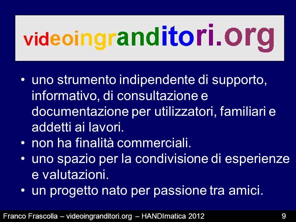 Franco Frascolla – videoingranditori.org – HANDImatica 2012 9 uno strumento indipendente di supporto, informativo, di consultazione e documentazione p