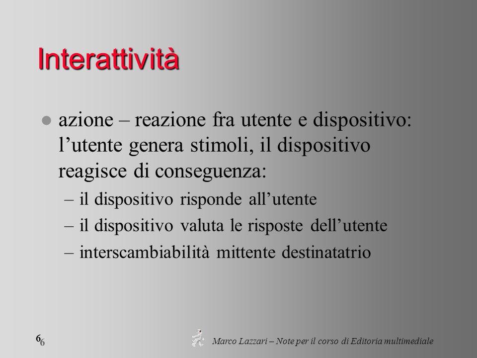 Marco Lazzari – Note per il corso di Editoria multimediale 6 6 Interattività l azione – reazione fra utente e dispositivo: lutente genera stimoli, il