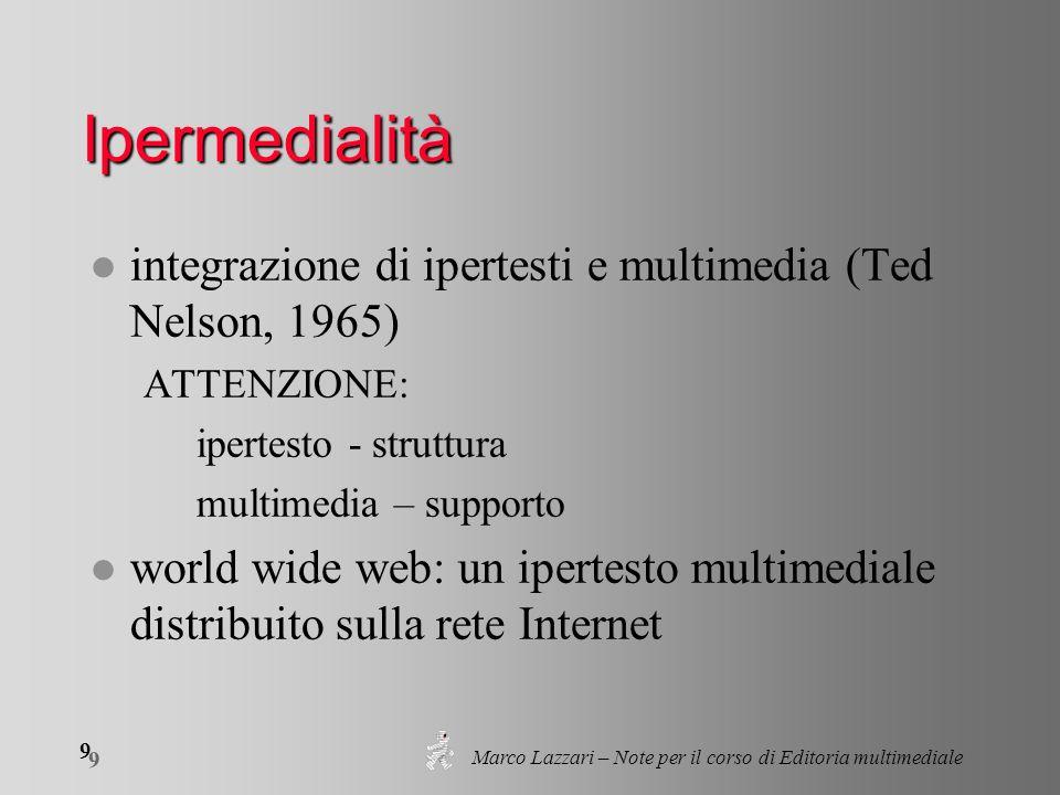 Marco Lazzari – Note per il corso di Editoria multimediale 9 9 Ipermedialità l integrazione di ipertesti e multimedia (Ted Nelson, 1965) ATTENZIONE: i