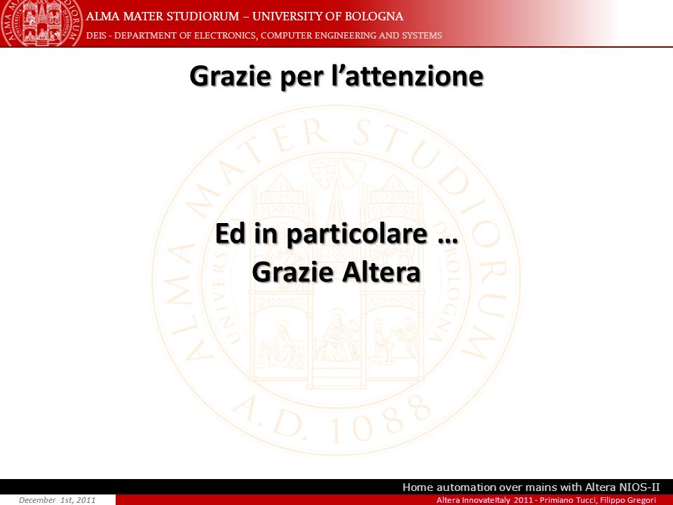 ALMA MATER STUDIORUM – UNIVERSITY OF BOLOGNA DEIS - DEPARTMENT OF ELECTRONICS, COMPUTER ENGINEERING AND SYSTEMS Home automation over mains with Altera NIOS-II December 1st, 2011 Grazie per lattenzione Altera InnovateItaly 2011 - Primiano Tucci, Filippo Gregori Ed in particolare … Grazie Altera