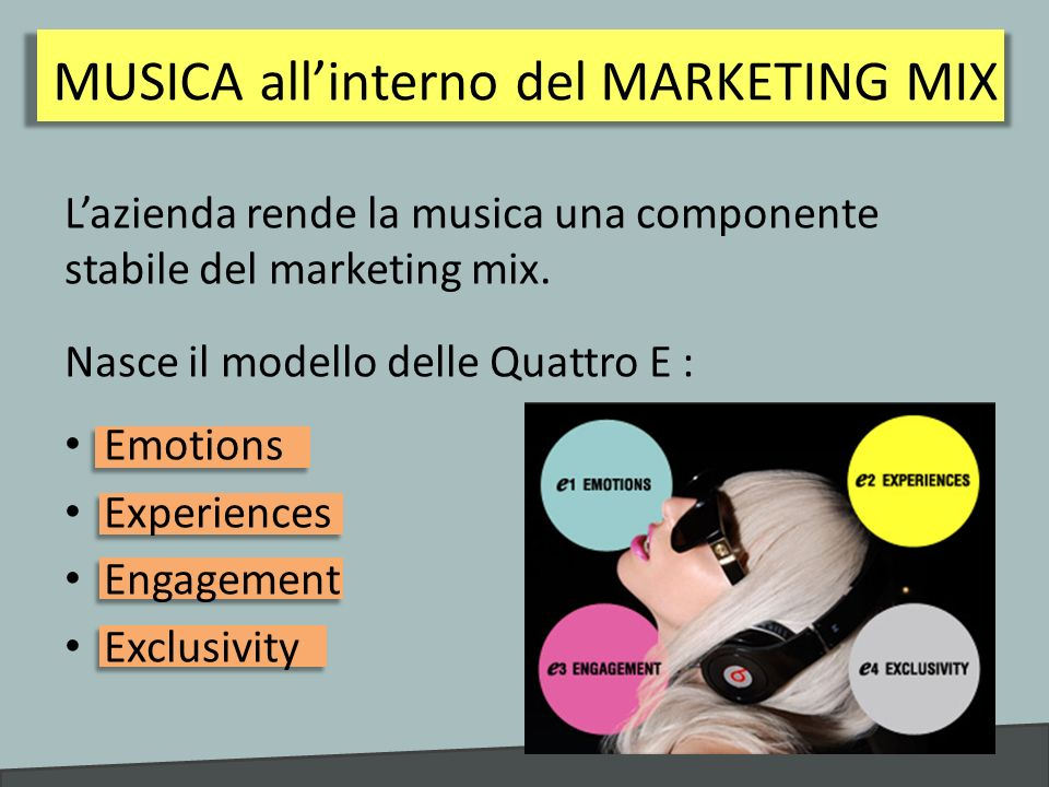 MUSICA allinterno del MARKETING MIX Lazienda rende la musica una componente stabile del marketing mix. Nasce il modello delle Quattro E : Emotions Exp