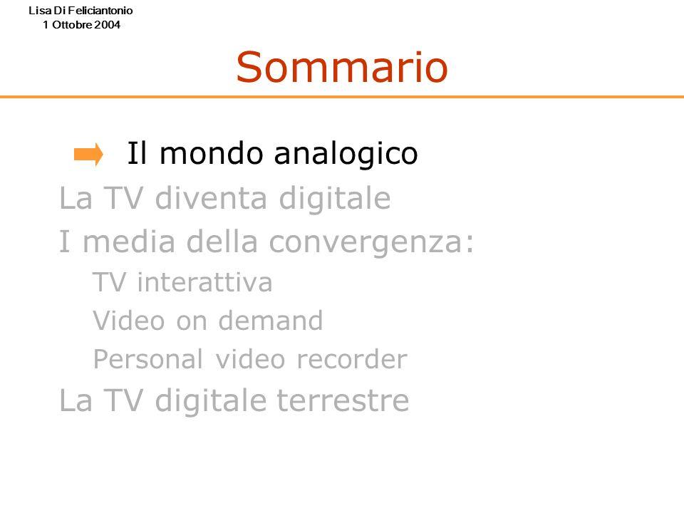 Lisa Di Feliciantonio 1 Ottobre 2004 Sommario Il mondo analogico La TV diventa digitale I media della convergenza: TV interattiva Video on demand Pers