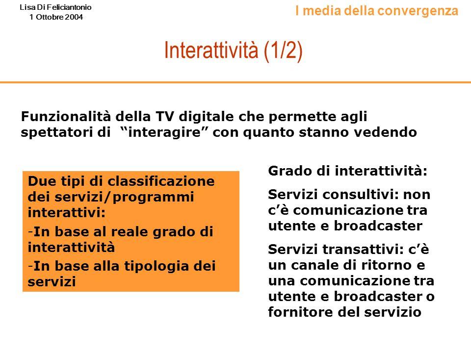 Lisa Di Feliciantonio 1 Ottobre 2004 Interattività (1/2) Funzionalità della TV digitale che permette agli spettatori di interagire con quanto stanno v