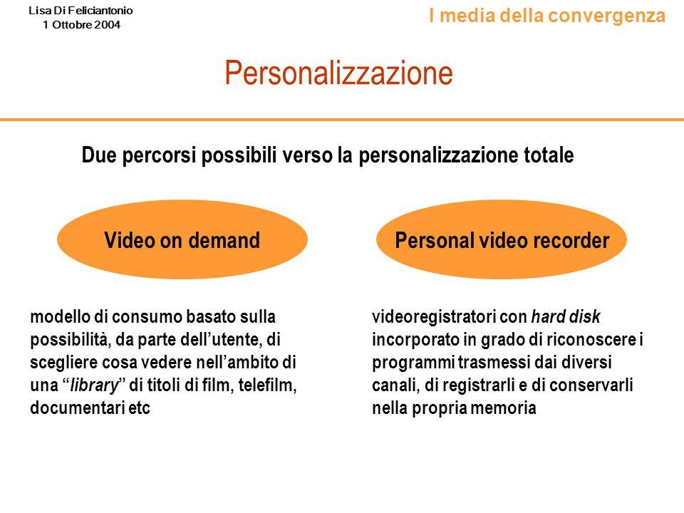 Lisa Di Feliciantonio 1 Ottobre 2004 Personalizzazione Due percorsi possibili verso la personalizzazione totale Video on demand Personal video recorde