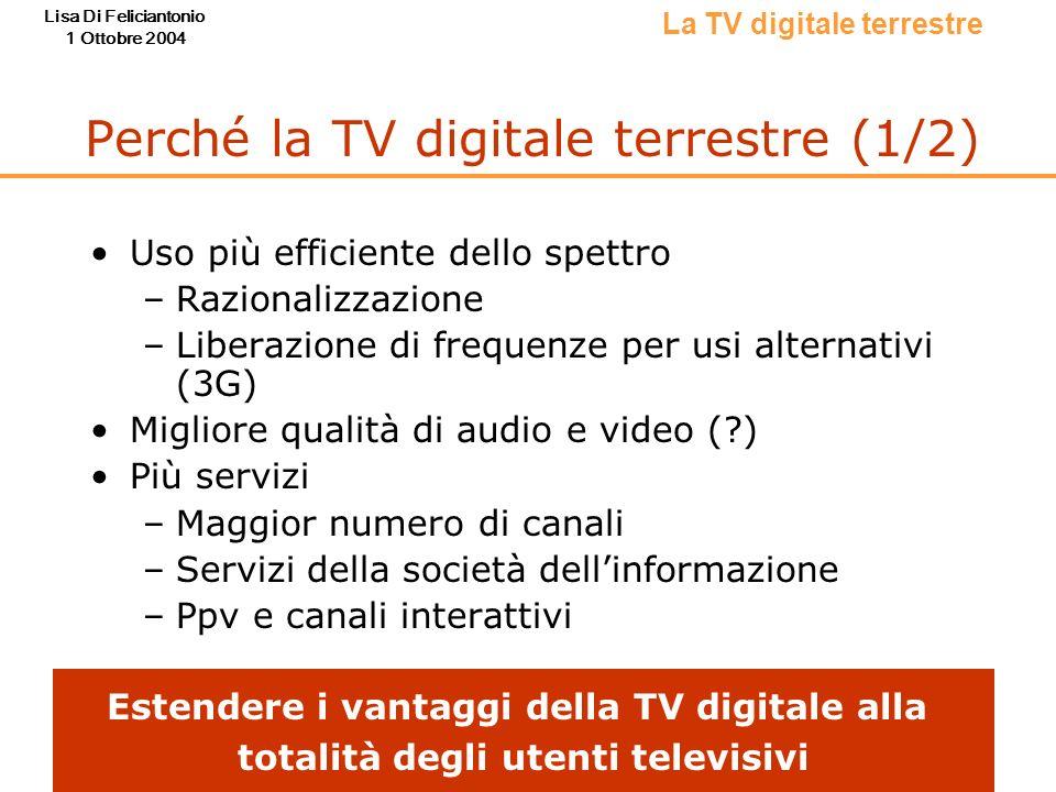 Lisa Di Feliciantonio 1 Ottobre 2004 Perché la TV digitale terrestre (1/2) Uso più efficiente dello spettro –Razionalizzazione –Liberazione di frequen