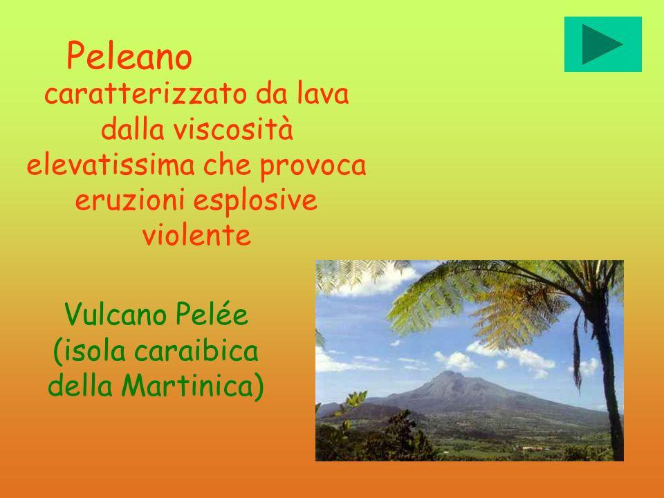 Peleano caratterizzato da lava dalla viscosità elevatissima che provoca eruzioni esplosive violente Vulcano Pelée (isola caraibica della Martinica)