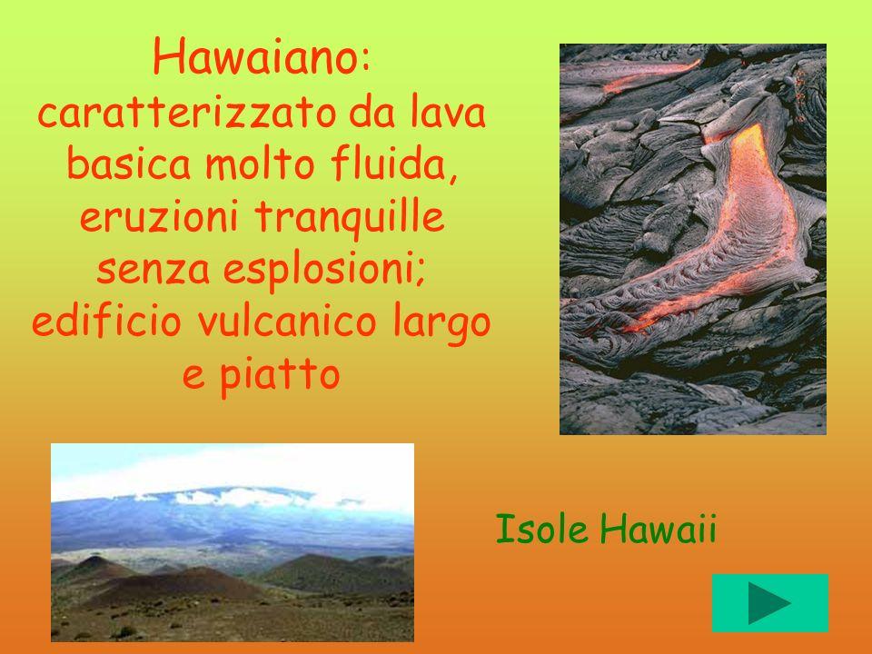 Hawaiano Hawaiano : caratterizzato da lava basica molto fluida, eruzioni tranquille senza esplosioni; edificio vulcanico largo e piatto Isole Hawaii