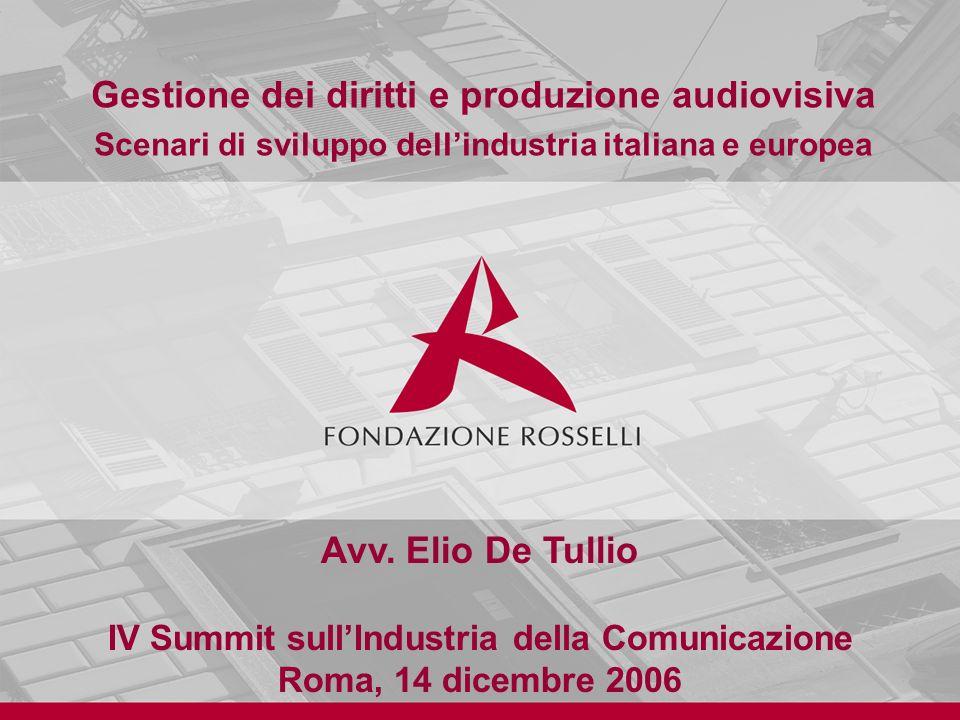 Avv. Elio De Tullio IV Summit sullIndustria della Comunicazione Roma, 14 dicembre 2006 Gestione dei diritti e produzione audiovisiva Scenari di svilup