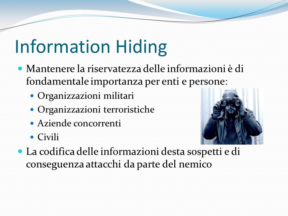 Information Hiding Mantenere la riservatezza delle informazioni è di fondamentale importanza per enti e persone: Organizzazioni militari Organizzazion