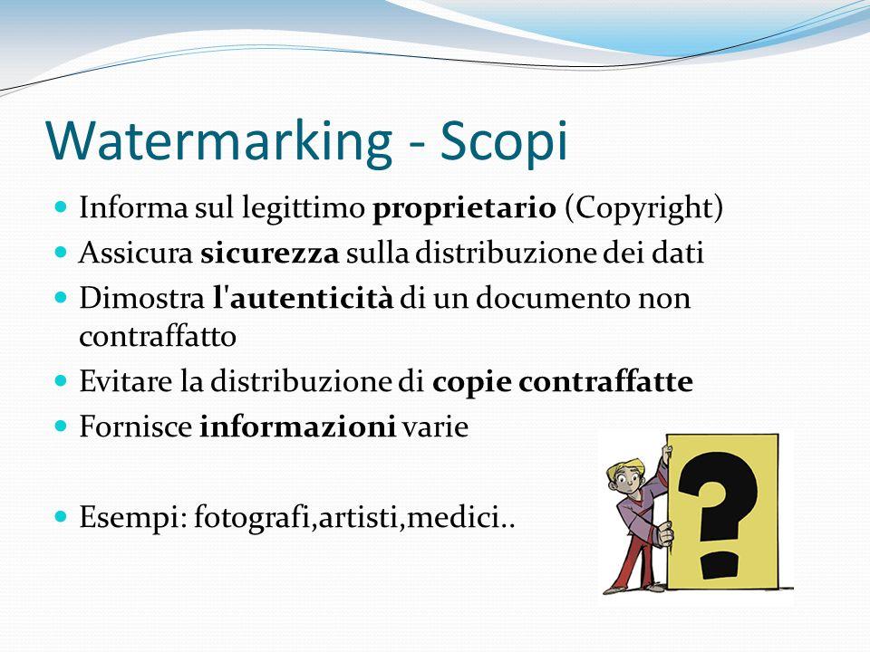 Watermarking - Scopi Informa sul legittimo proprietario (Copyright) Assicura sicurezza sulla distribuzione dei dati Dimostra l'autenticità di un docum
