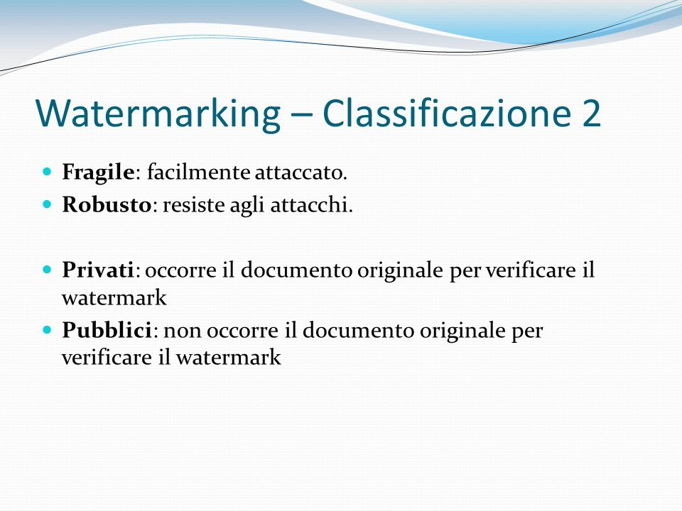 Watermarking – Classificazione 2 Fragile: facilmente attaccato. Robusto: resiste agli attacchi. Privati: occorre il documento originale per verificare