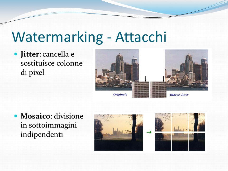 Watermarking - Attacchi Jitter: cancella e sostituisce colonne di pixel Mosaico: divisione in sottoimmagini indipendenti