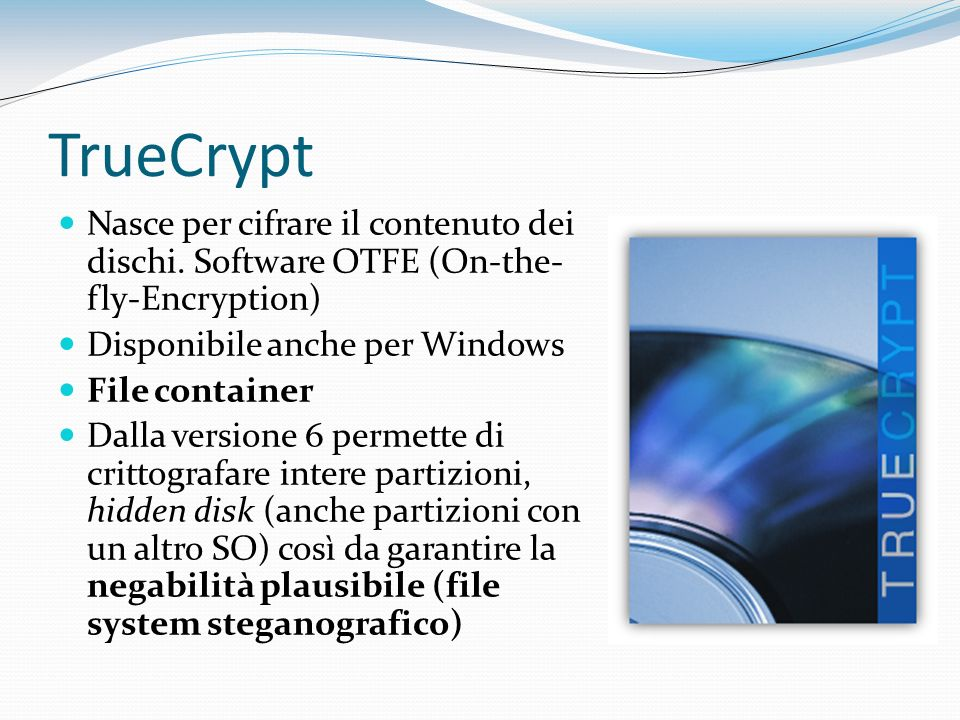 TrueCrypt Nasce per cifrare il contenuto dei dischi. Software OTFE (On-the- fly-Encryption) Disponibile anche per Windows File container Dalla version