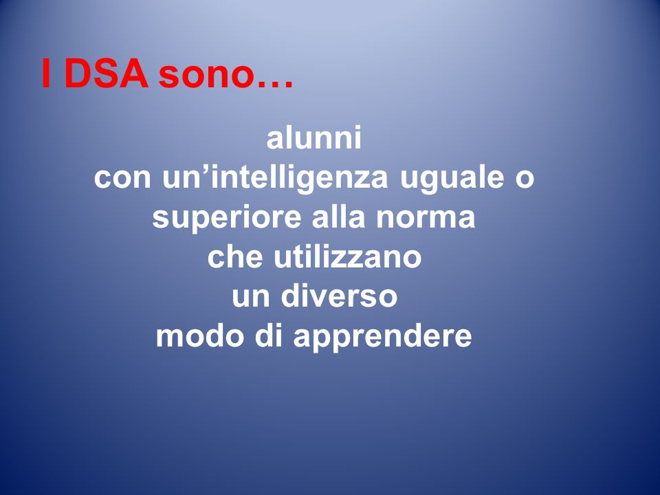 I DSA sono… alunni con unintelligenza uguale o superiore alla norma che utilizzano un diverso modo di apprendere