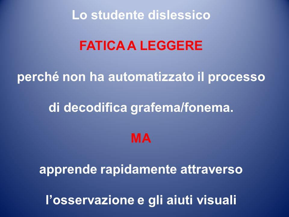 Lo studente dislessico FATICA A LEGGERE perché non ha automatizzato il processo di decodifica grafema/fonema. MA apprende rapidamente attraverso losse